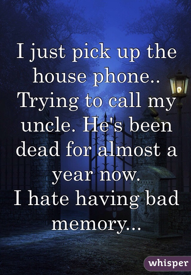 I just pick up the house phone.. Trying to call my uncle. He's been dead for almost a year now.  I hate having bad memory...