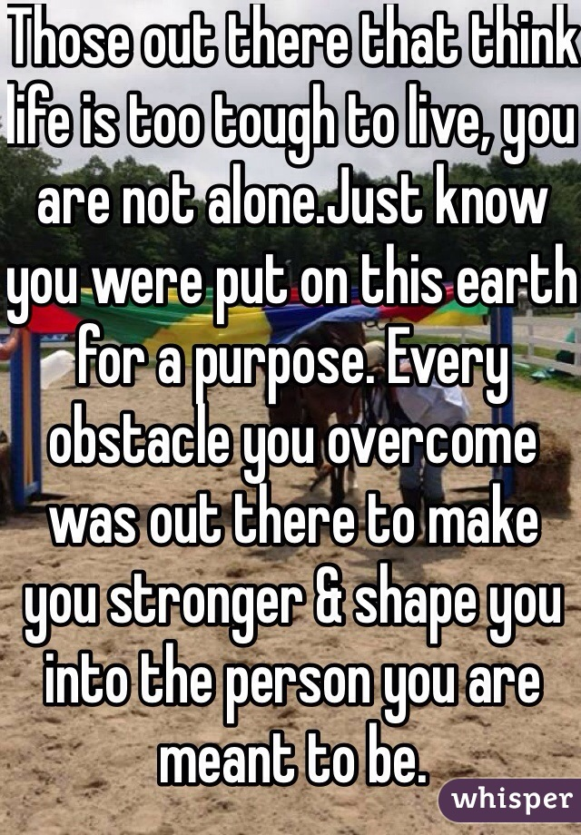 Those out there that think life is too tough to live, you are not alone.Just know you were put on this earth for a purpose. Every obstacle you overcome was out there to make you stronger & shape you into the person you are meant to be.