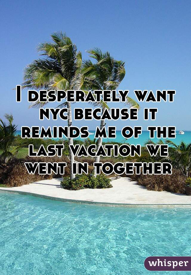 I desperately want nyc because it reminds me of the last vacation we went in together