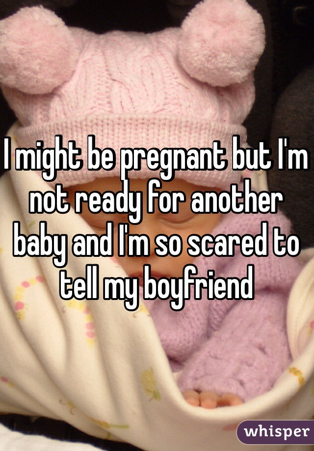 I might be pregnant but I'm not ready for another baby and I'm so scared to tell my boyfriend