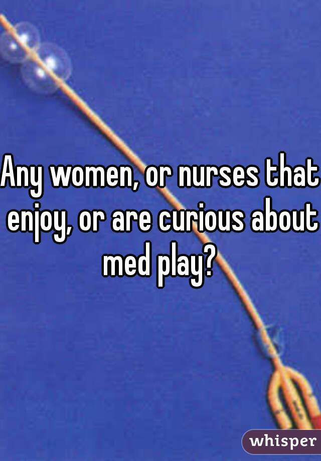 Any women, or nurses that enjoy, or are curious about med play?