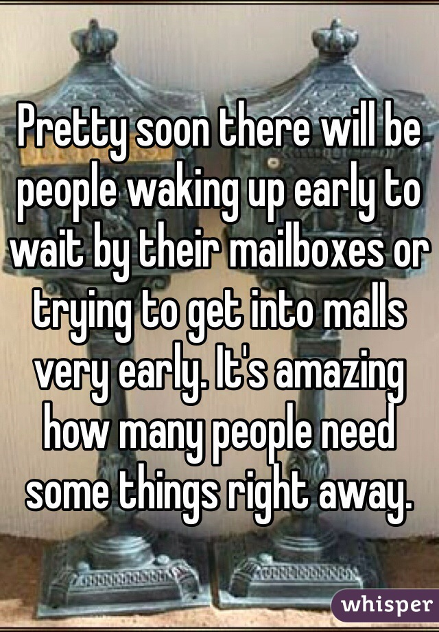 Pretty soon there will be people waking up early to wait by their mailboxes or trying to get into malls very early. It's amazing how many people need some things right away.