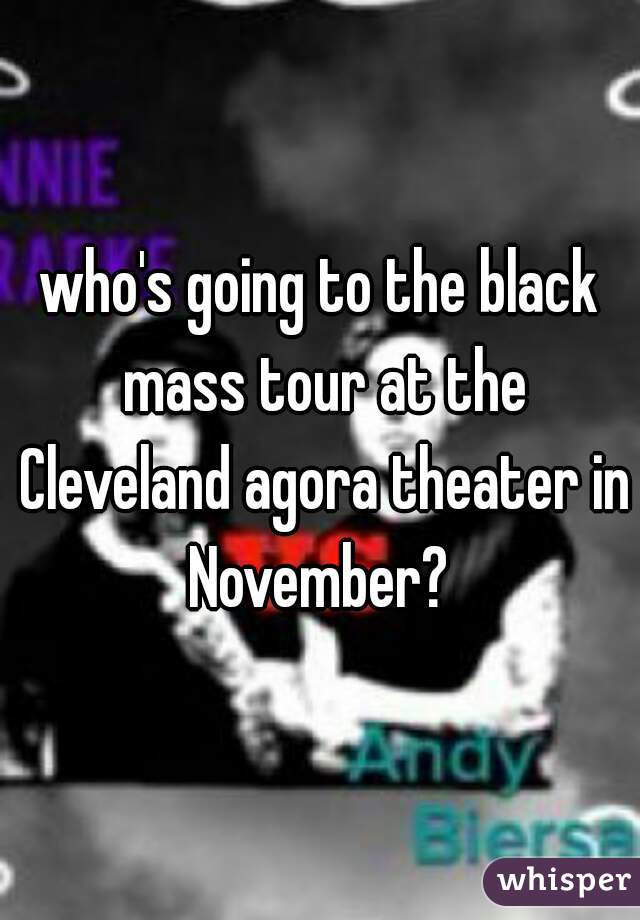 who's going to the black mass tour at the Cleveland agora theater in November?