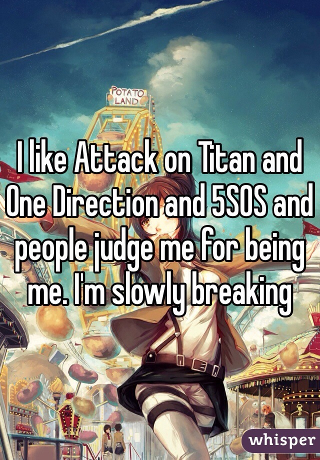 I like Attack on Titan and One Direction and 5SOS and people judge me for being me. I'm slowly breaking