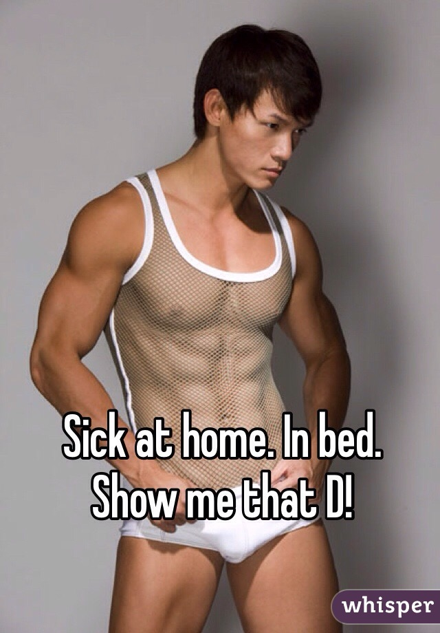 Sick at home. In bed.  Show me that D!