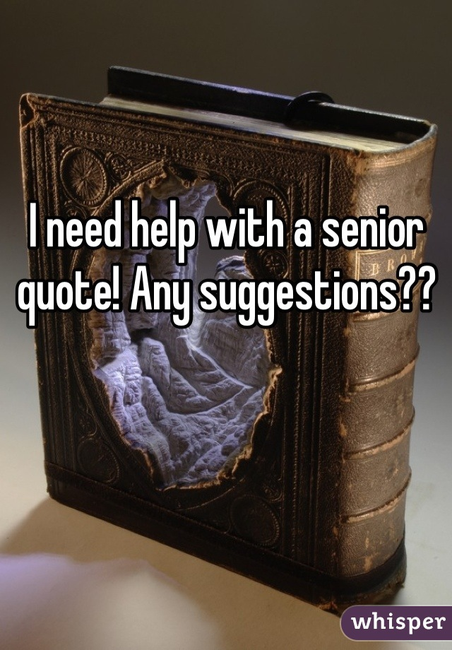 I need help with a senior quote! Any suggestions??