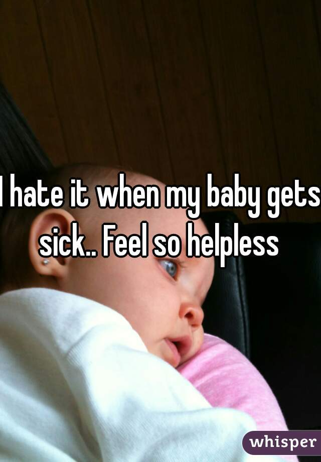 I hate it when my baby gets sick.. Feel so helpless