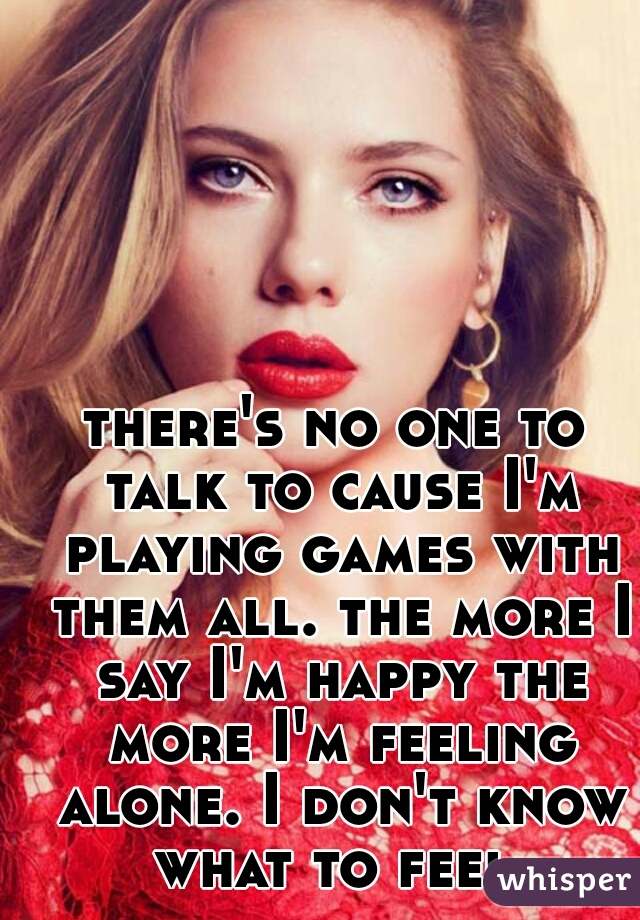 there's no one to talk to cause I'm playing games with them all. the more I say I'm happy the more I'm feeling alone. I don't know what to feel.