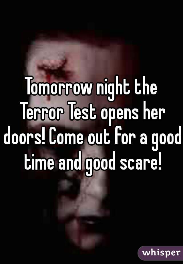 Tomorrow night the Terror Test opens her doors! Come out for a good time and good scare!