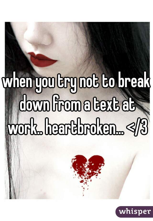 when you try not to break down from a text at work.. heartbroken... </3