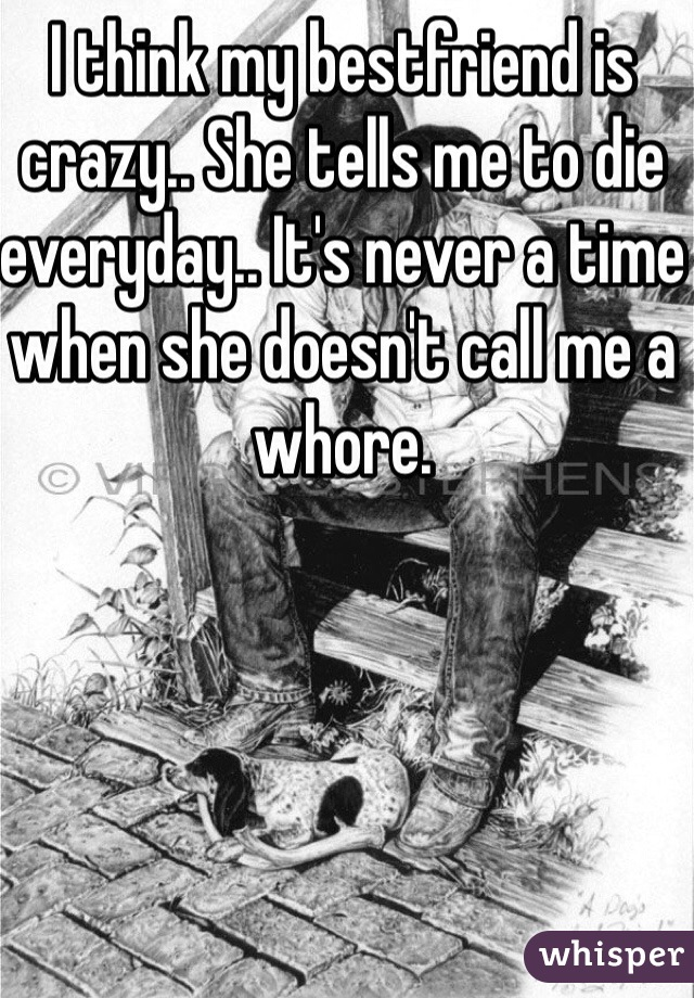 I think my bestfriend is crazy.. She tells me to die everyday.. It's never a time when she doesn't call me a whore.