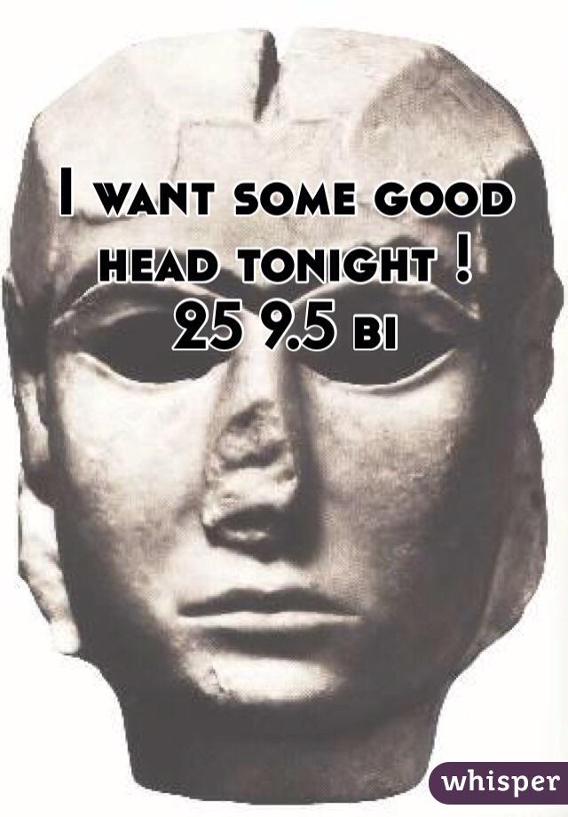 I want some good head tonight !  25 9.5 bi
