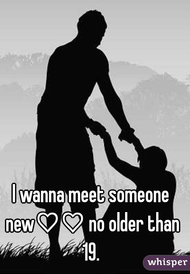 I wanna meet someone new♡♡ no older than 19.