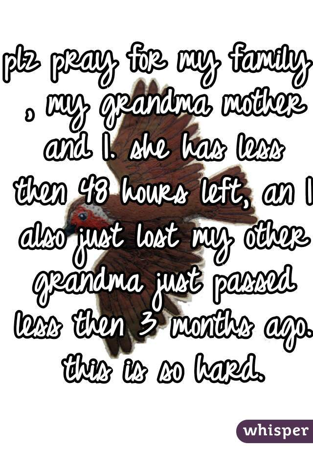 plz pray for my family , my grandma mother and I. she has less then 48 hours left, an I also just lost my other grandma just passed less then 3 months ago. this is so hard.