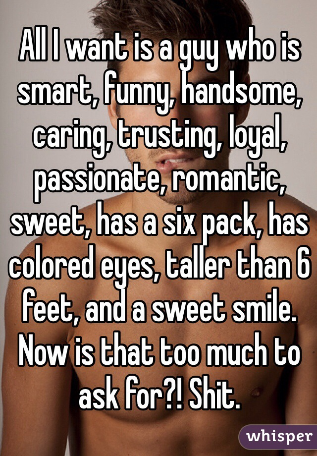 All I want is a guy who is smart, funny, handsome, caring, trusting, loyal, passionate, romantic, sweet, has a six pack, has colored eyes, taller than 6 feet, and a sweet smile. Now is that too much to ask for?! Shit.