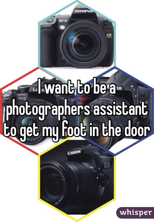 I want to be a photographers assistant to get my foot in the door