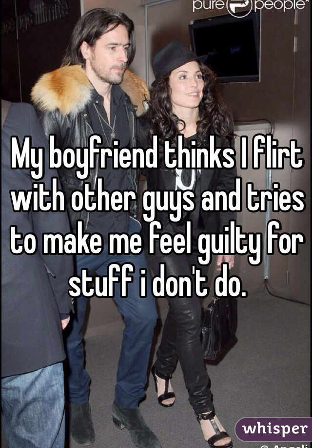 My boyfriend thinks I flirt with other guys and tries to make me feel guilty for stuff i don't do.