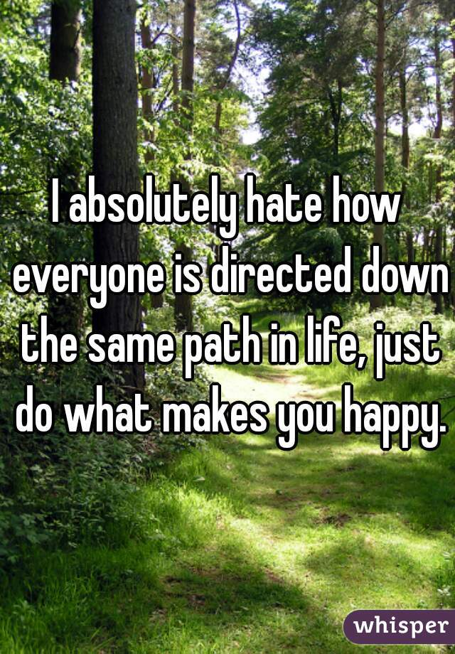 I absolutely hate how everyone is directed down the same path in life, just do what makes you happy.