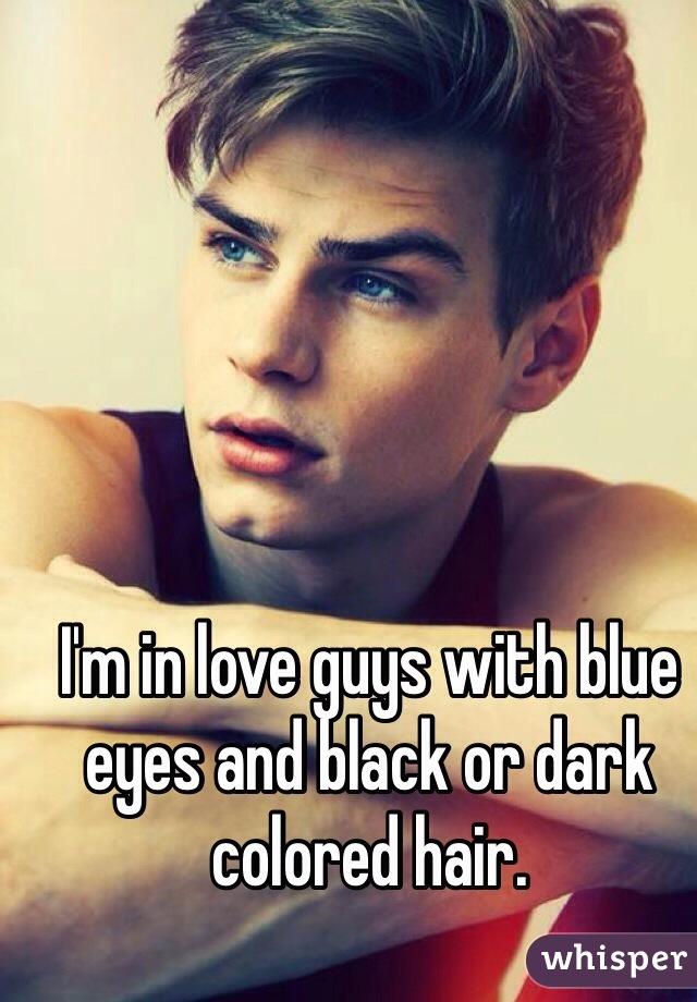 I'm in love guys with blue eyes and black or dark colored hair.