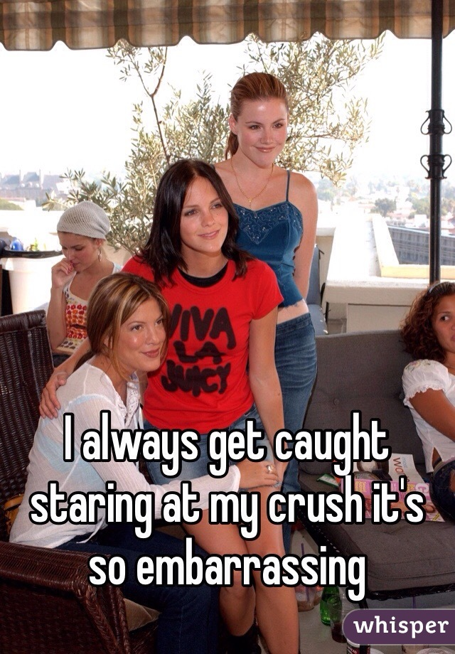 I always get caught staring at my crush it's so embarrassing