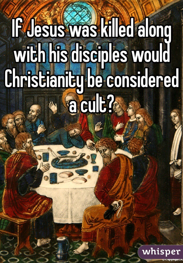 If Jesus was killed along with his disciples would Christianity be considered a cult?