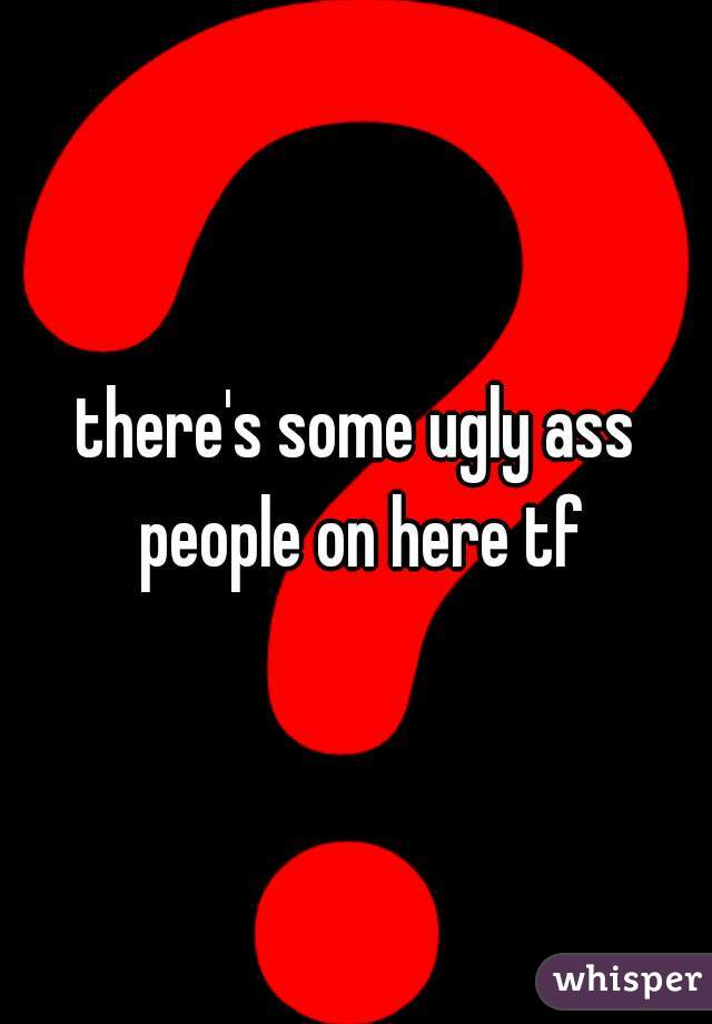 there's some ugly ass people on here tf