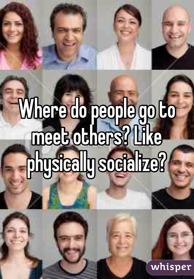 Where do people go to meet others? Like physically socialize?
