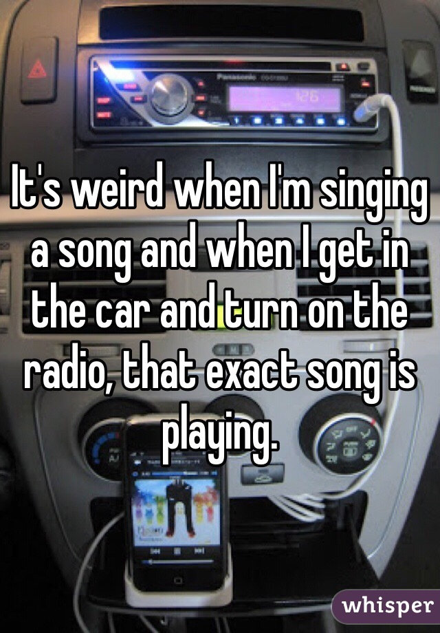 It's weird when I'm singing a song and when I get in the car and turn on the radio, that exact song is playing.
