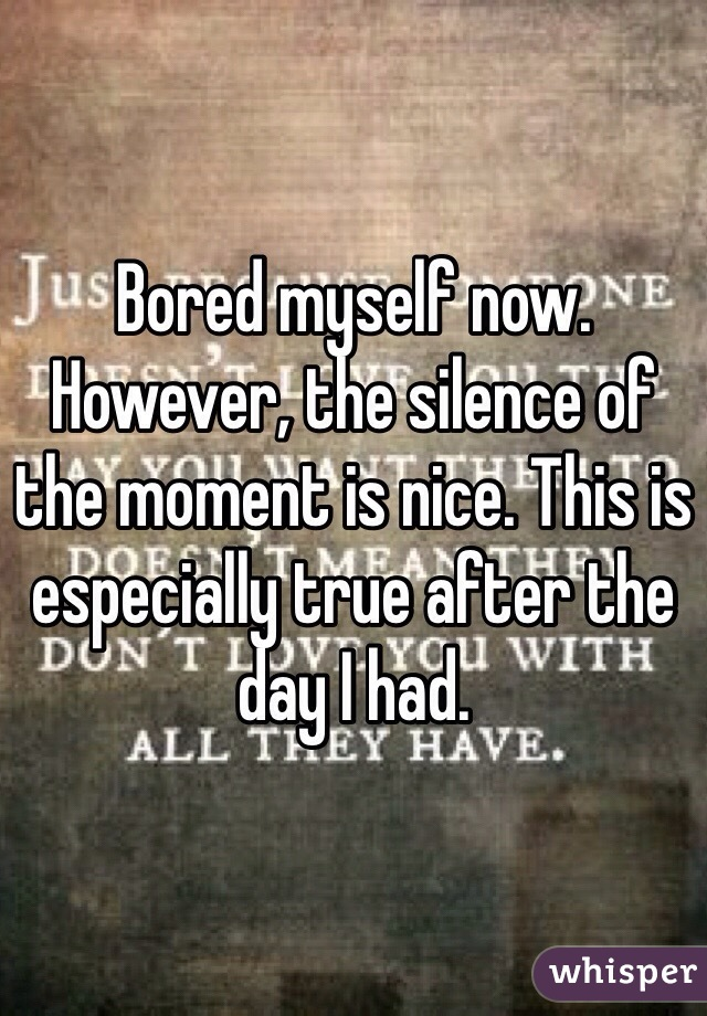 Bored myself now. However, the silence of the moment is nice. This is especially true after the day I had.