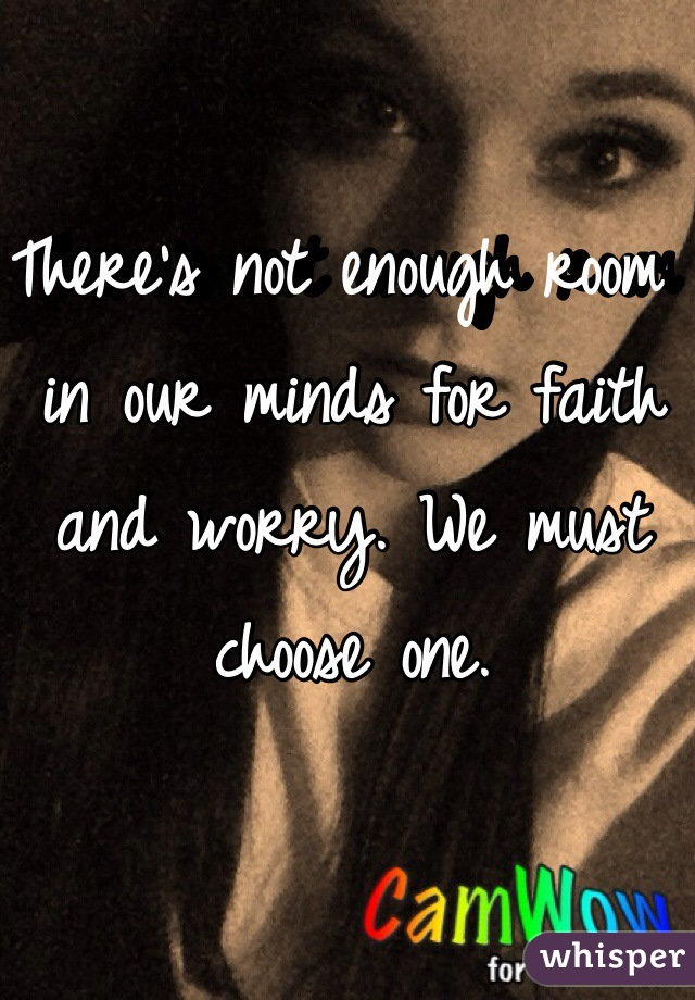 There's not enough room in our minds for faith and worry. We must choose one.