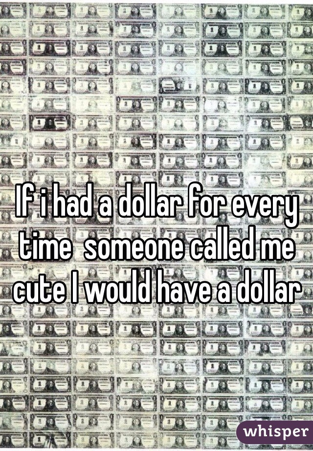 If i had a dollar for every time  someone called me cute I would have a dollar