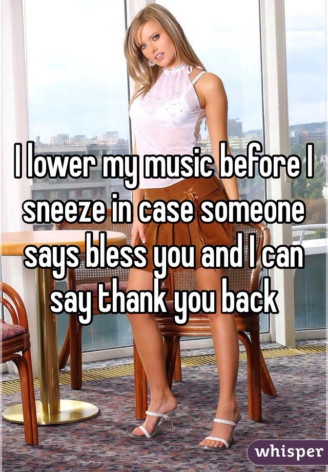 I lower my music before I sneeze in case someone says bless you and I can say thank you back