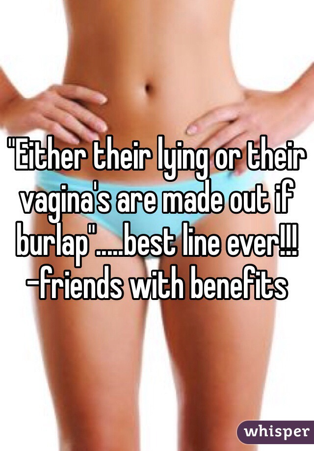 """Either their lying or their vagina's are made out if burlap"".....best line ever!!!  -friends with benefits"