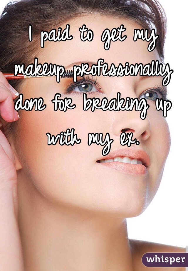 I paid to get my makeup professionally done for breaking up with my ex.
