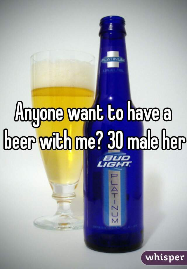 Anyone want to have a beer with me? 30 male here