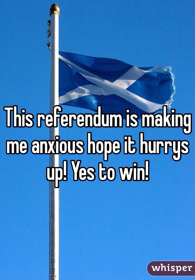 This referendum is making me anxious hope it hurrys up! Yes to win!