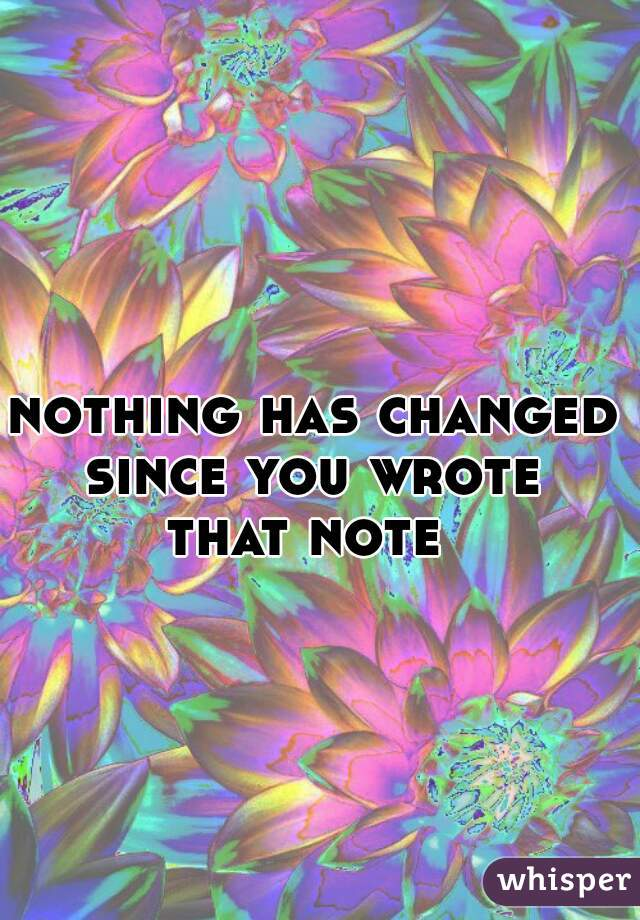 nothing has changed  since you wrote  that note