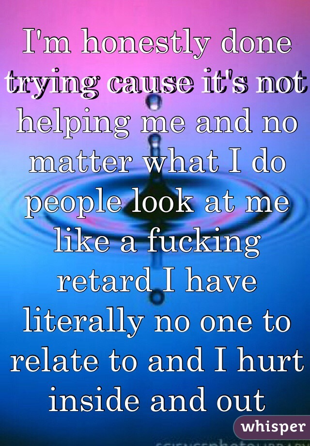 I'm honestly done trying cause it's not helping me and no matter what I do people look at me like a fucking retard I have literally no one to relate to and I hurt inside and out