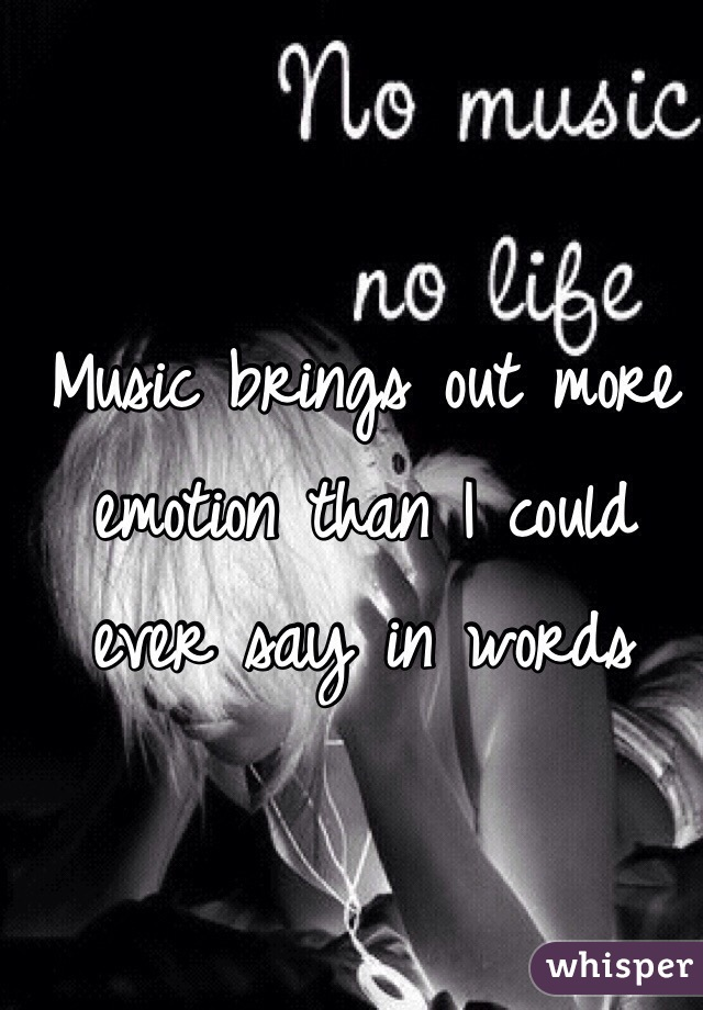 Music brings out more emotion than I could ever say in words