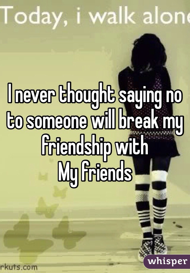 I never thought saying no to someone will break my friendship with  My friends
