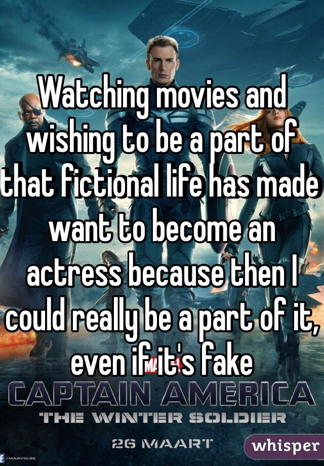 Watching movies and wishing to be a part of that fictional life has made want to become an actress because then I could really be a part of it, even if it's fake