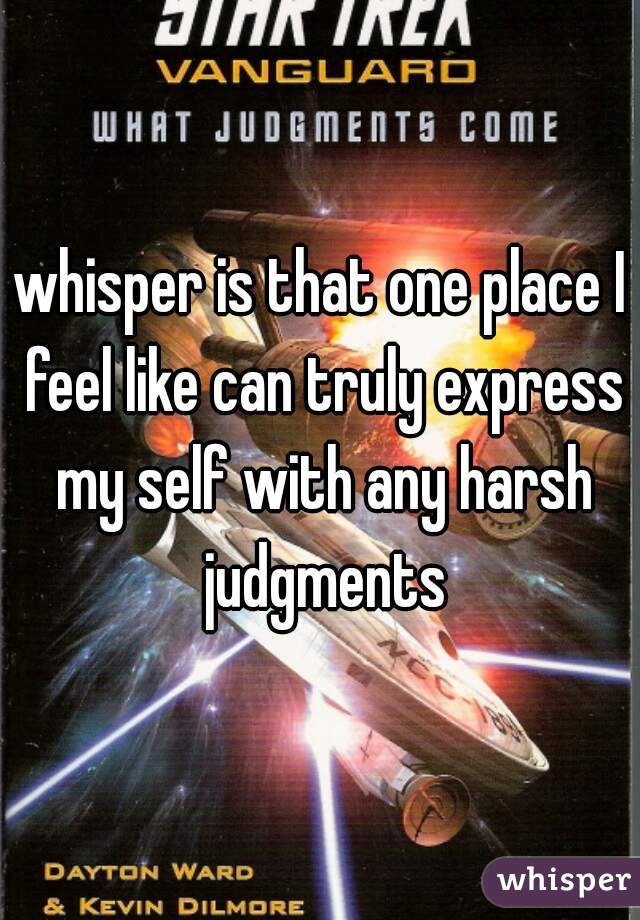 whisper is that one place I feel like can truly express my self with any harsh judgments