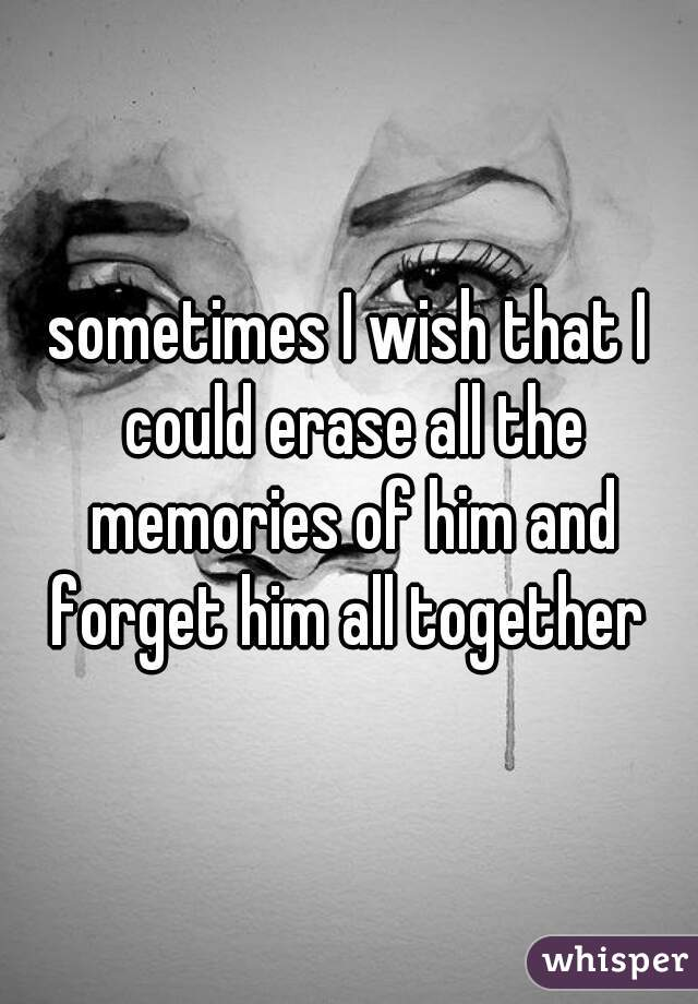 sometimes I wish that I could erase all the memories of him and forget him all together