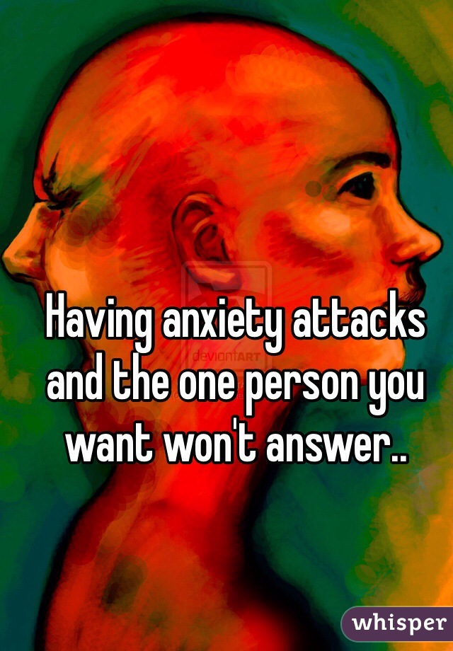 Having anxiety attacks and the one person you want won't answer..