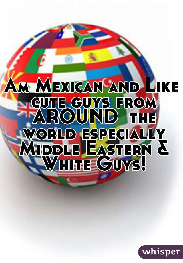 Am Mexican and Like cute guys from AROUND  the world especially Middle Eastern & White Guys!