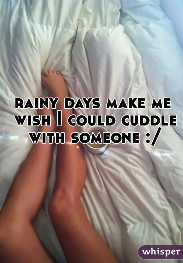rainy days make me wish I could cuddle with someone :/