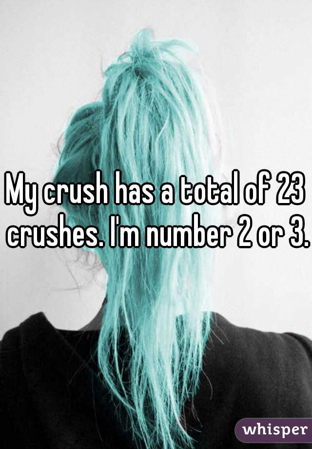 My crush has a total of 23 crushes. I'm number 2 or 3.