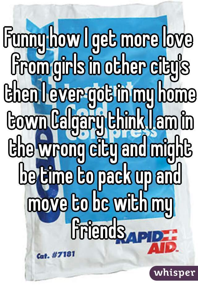 Funny how I get more love from girls in other city's then I ever got in my home town Calgary think I am in the wrong city and might be time to pack up and move to bc with my friends