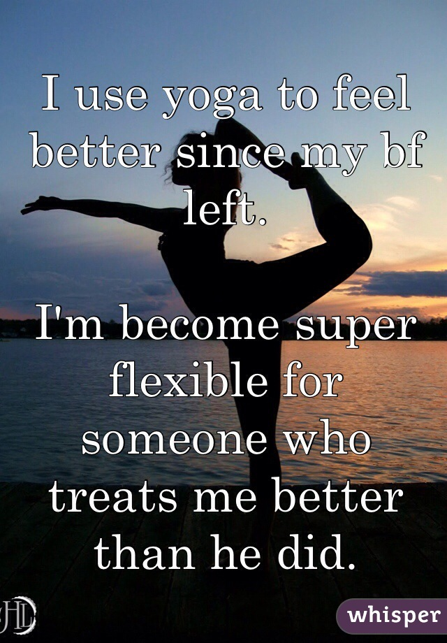 I use yoga to feel better since my bf left.  I'm become super flexible for someone who treats me better than he did.