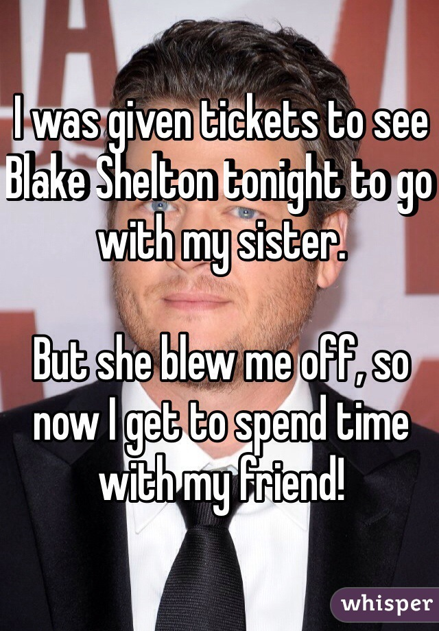I was given tickets to see Blake Shelton tonight to go with my sister.   But she blew me off, so now I get to spend time with my friend!